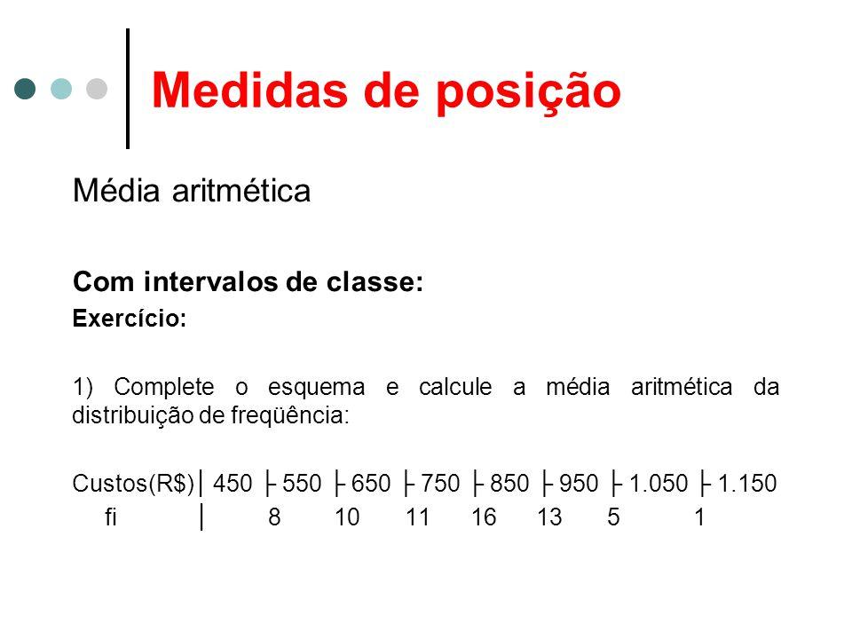 Medidas de posição Média aritmética Com intervalos de classe: Exercício: 1) Complete o esquema e calcule a média aritmética da distribuição de freqüên