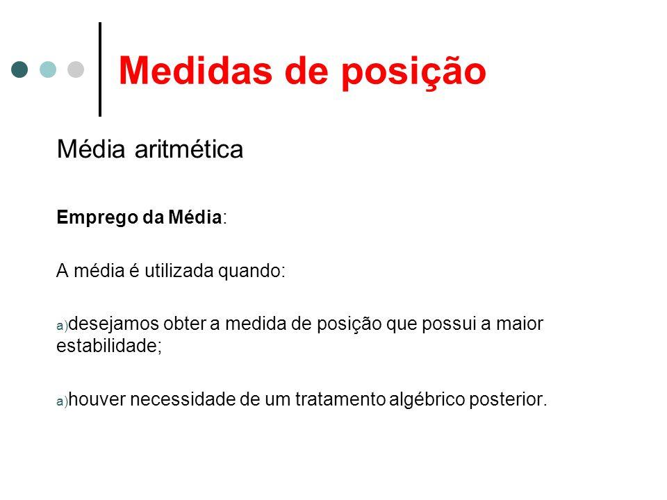 Medidas de posição Média aritmética Emprego da Média: A média é utilizada quando: a) desejamos obter a medida de posição que possui a maior estabilidade; a) houver necessidade de um tratamento algébrico posterior.