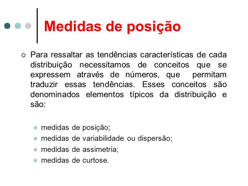 Medidas de posição As medidas de posição mais importantes são as medidas de tendência central, que recebem tal denominação pelo fato de os da dos observados tenderem, em geral, a se agrupara em torno dos valores centrais.
