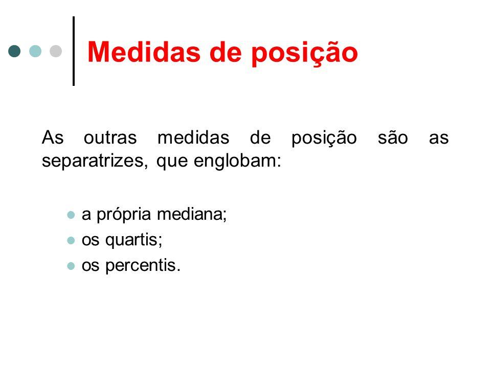 Medidas de posição As outras medidas de posição são as separatrizes, que englobam: a própria mediana; os quartis; os percentis.