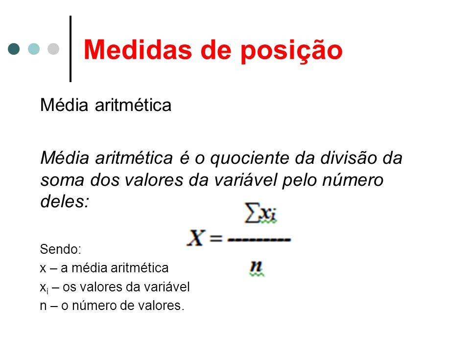 Medidas de posição Média aritmética Média aritmética é o quociente da divisão da soma dos valores da variável pelo número deles: Sendo: x – a média aritmética x i – os valores da variável n – o número de valores.