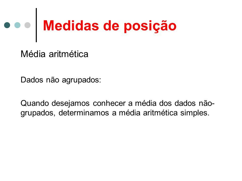 Medidas de posição Média aritmética Dados não agrupados: Quando desejamos conhecer a média dos dados não- grupados, determinamos a média aritmética simples.