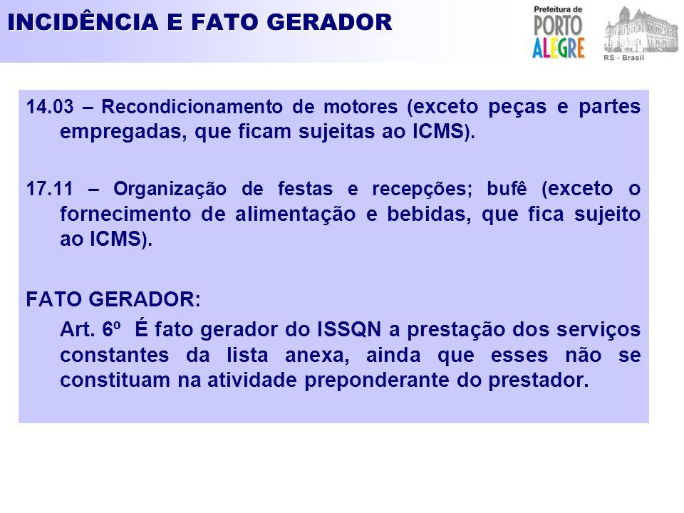 INCIDÊNCIA E FATO GERADOR 14.03 – Recondicionamento de motores ( exceto peças e partes empregadas, que ficam sujeitas ao ICMS ). 17.11 – Organização d