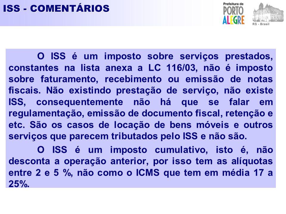 ISS - COMENTÁRIOS O ISS é um imposto sobre serviços prestados, constantes na lista anexa a LC 116/03, não é imposto sobre faturamento, recebimento ou