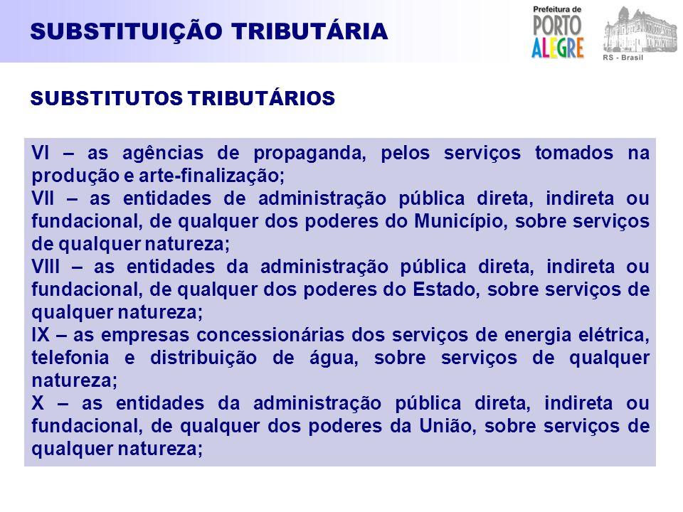 SUBSTITUIÇÃO TRIBUTÁRIA VI – as agências de propaganda, pelos serviços tomados na produção e arte-finalização; VII – as entidades de administração púb