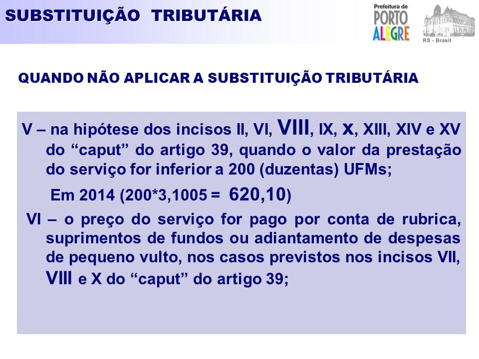 """SUBSTITUIÇÃO TRIBUTÁRIA V – na hipótese dos incisos II, VI, VIII, IX, x, XIII, XIV e XV do """"caput"""" do artigo 39, quando o valor da prestação do serviç"""