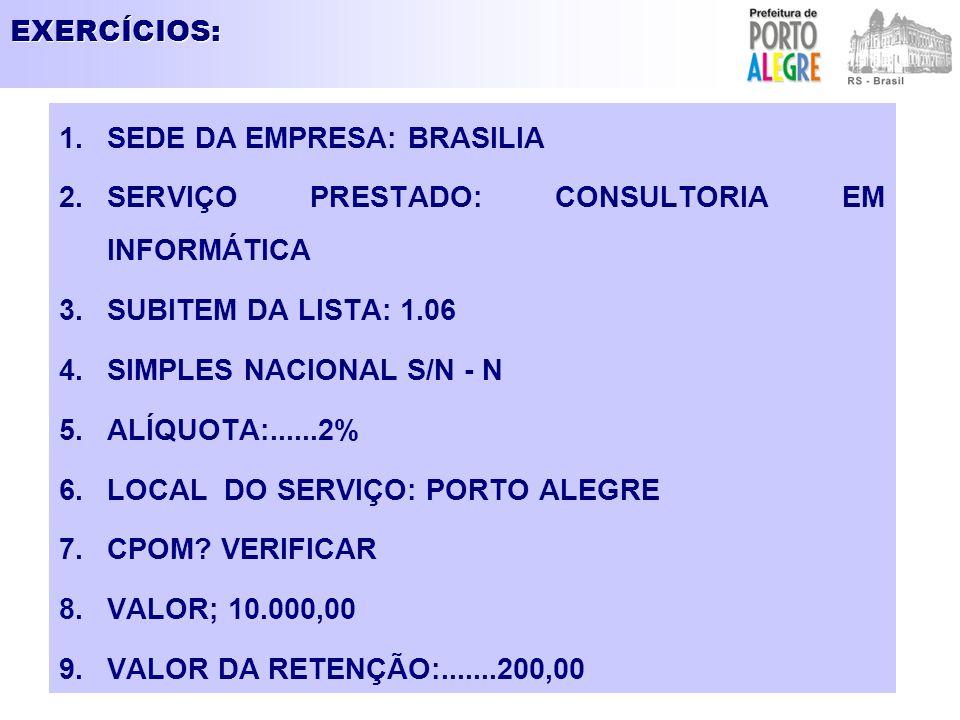 EXERCÍCIOS: 1.SEDE DA EMPRESA: BRASILIA 2.SERVIÇO PRESTADO: CONSULTORIA EM INFORMÁTICA 3.SUBITEM DA LISTA: 1.06 4.SIMPLES NACIONAL S/N - N 5.ALÍQUOTA: