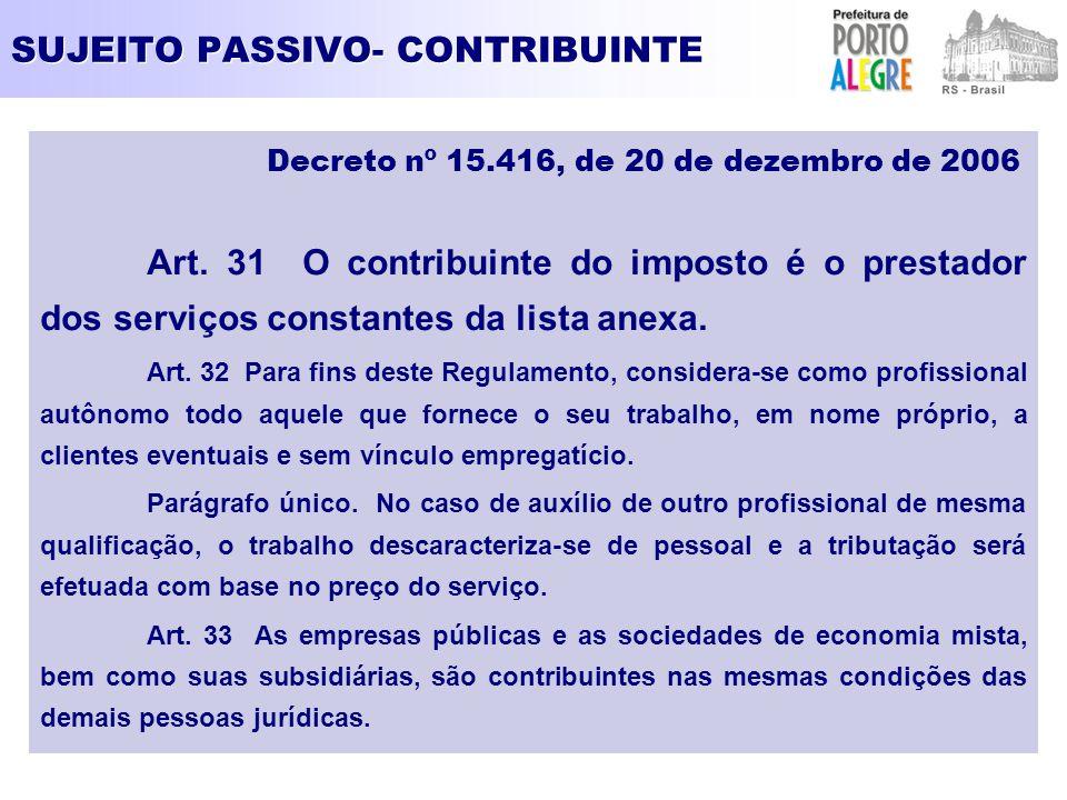 SUJEITO PASSIVO- CONTRIBUINTE Decreto nº 15.416, de 20 de dezembro de 2006 Art. 31 O contribuinte do imposto é o prestador dos serviços constantes da