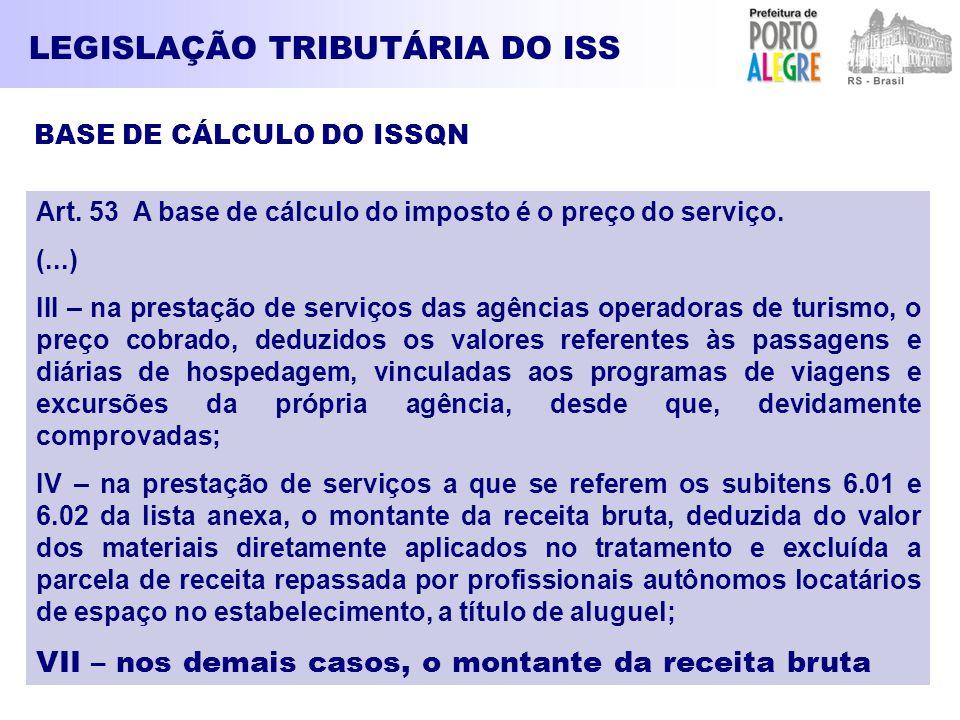 LEGISLAÇÃO TRIBUTÁRIA DO ISS BASE DE CÁLCULO DO ISSQN Art. 53 A base de cálculo do imposto é o preço do serviço. (...) III – na prestação de serviços
