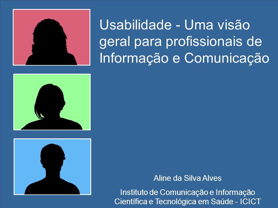 Aline da Silva Alves Instituto de Comunicação e Informação Científica e Tecnológica em Saúde - ICICT Usabilidade - Uma visão geral para profissionais de Informação e Comunicação