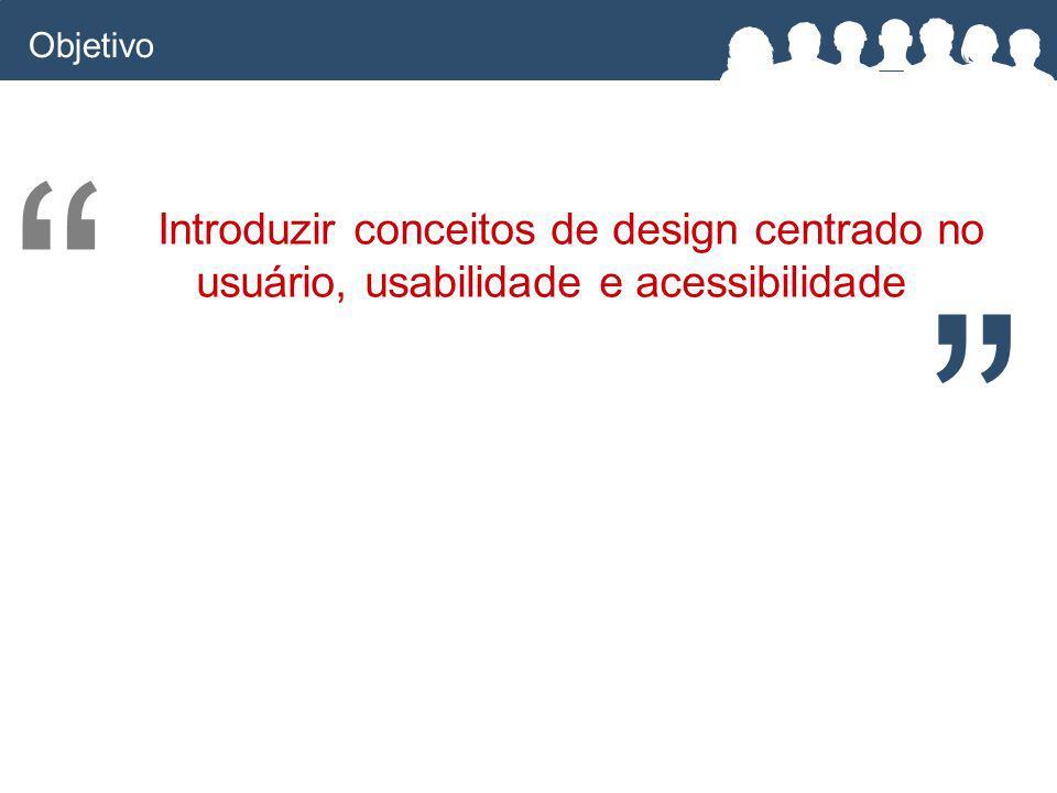 Introduzir conceitos de design centrado no usuário, usabilidade e acessibilidade Objetivo