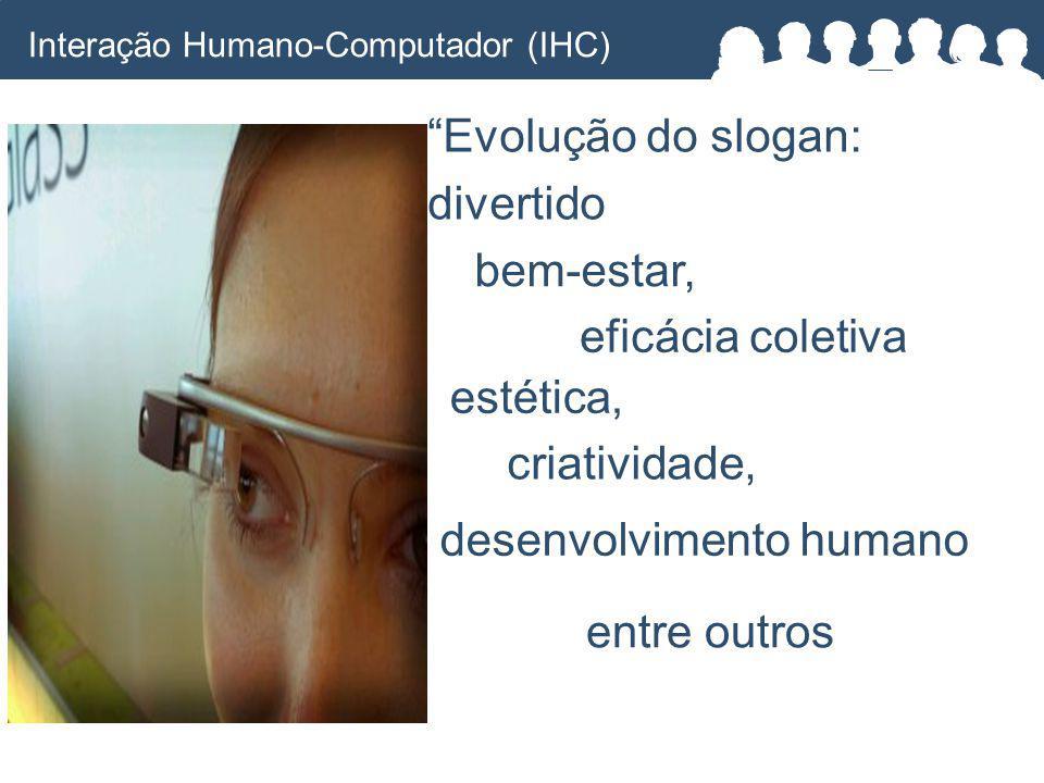Evolução do slogan: divertido bem-estar, eficácia coletiva estética, criatividade, desenvolvimento humano entre outros Interação Humano-Computador (IHC)