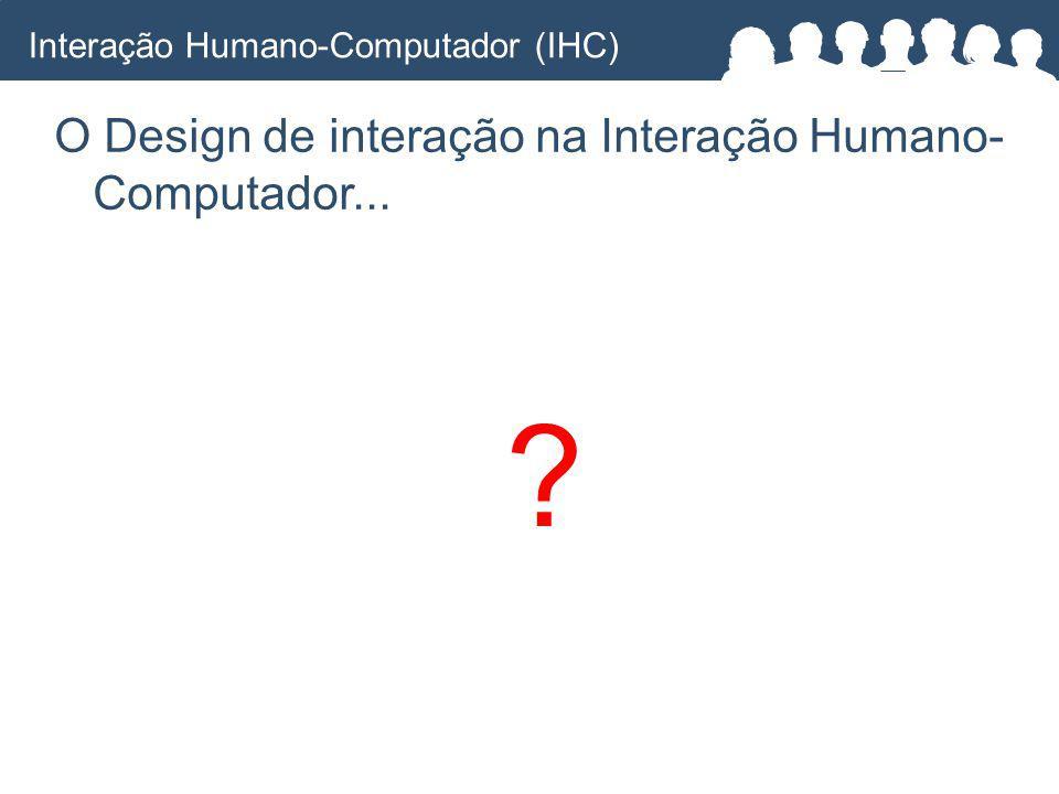 ? O Design de interação na Interação Humano- Computador... Interação Humano-Computador (IHC)