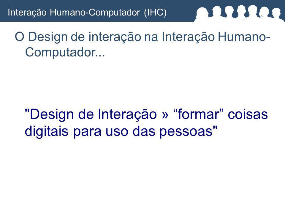 Design de Interação » formar coisas digitais para uso das pessoas O Design de interação na Interação Humano- Computador...