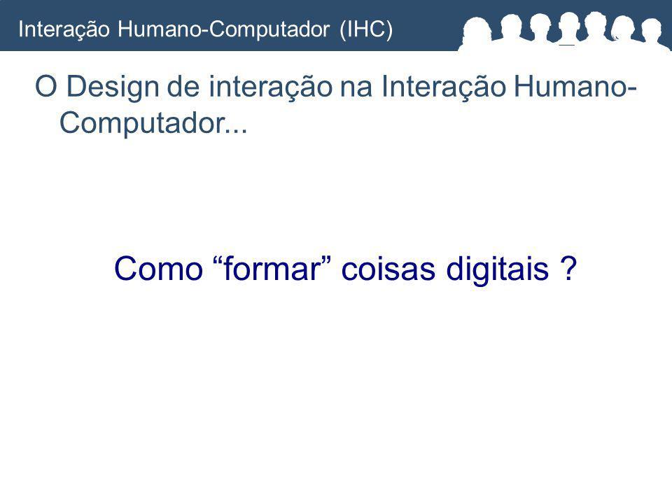 Como formar coisas digitais .O Design de interação na Interação Humano- Computador...