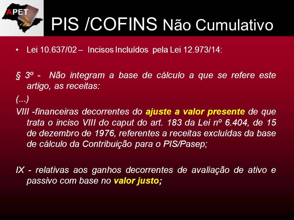 PIS /COFINS Não Cumulativo Lei 10.637/02 – Incisos Incluídos pela Lei 12.973/14: § 3º - Não integram a base de cálculo a que se refere este artigo, as
