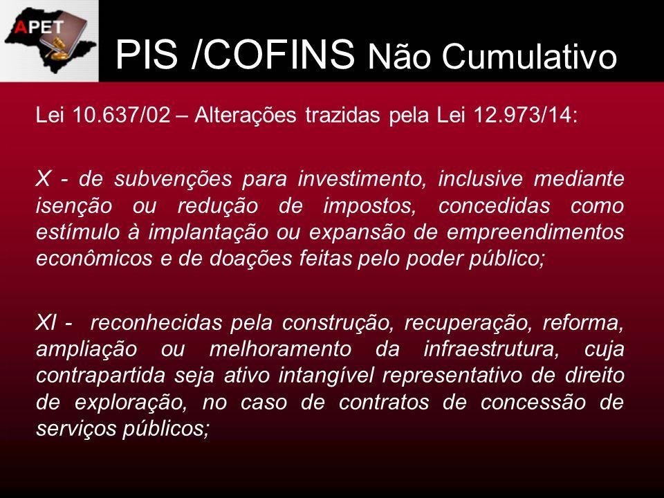 PIS /COFINS Não Cumulativo Lei 10.637/02 – Alterações trazidas pela Lei 12.973/14: X - de subvenções para investimento, inclusive mediante isenção ou