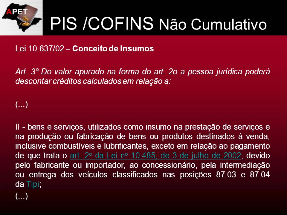 PIS /COFINS Não Cumulativo Lei 10.637/02 – Conceito de Insumos Art. 3º Do valor apurado na forma do art. 2o a pessoa jurídica poderá descontar crédito