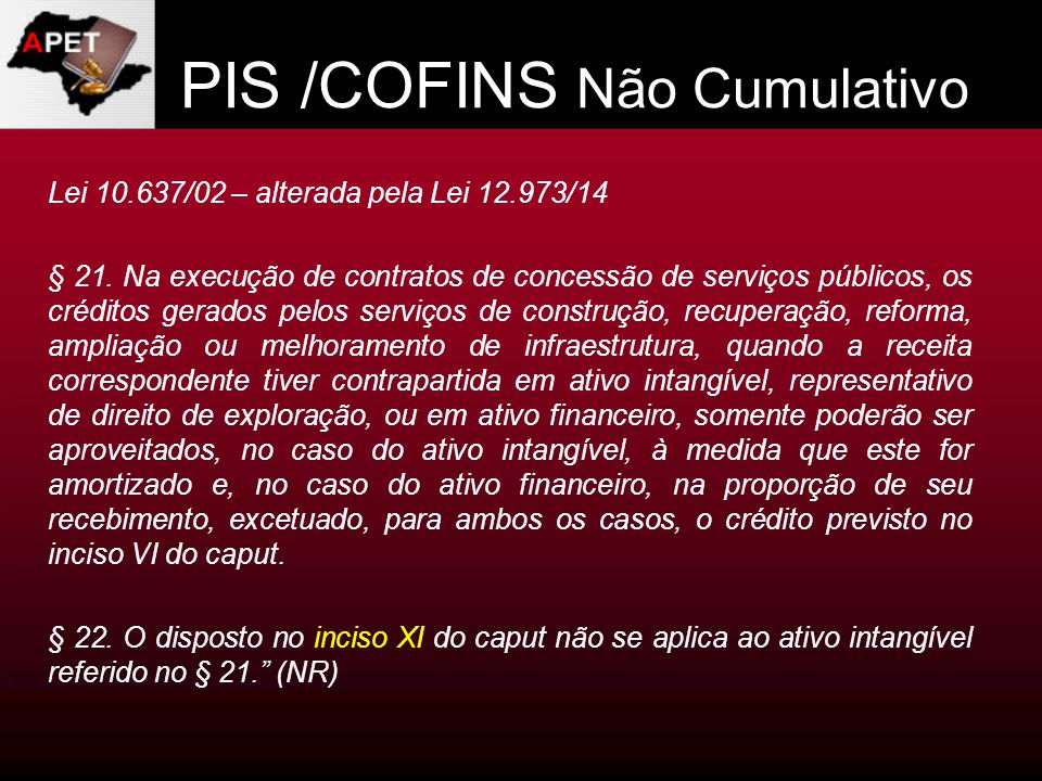 PIS /COFINS Não Cumulativo Lei 10.637/02 – alterada pela Lei 12.973/14 § 21. Na execução de contratos de concessão de serviços públicos, os créditos g