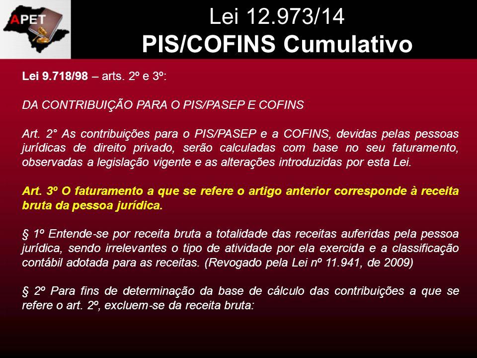 Lei 12.973/14 PIS/COFINS Cumulativo Lei 9.718/98 – arts. 2º e 3º: DA CONTRIBUIÇÃO PARA O PIS/PASEP E COFINS Art. 2° As contribuições para o PIS/PASEP