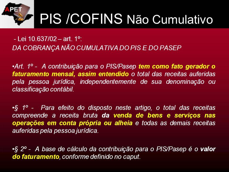 PIS /COFINS Não Cumulativo - Lei 10.637/02 – art. 1º: DA COBRANÇA NÃO CUMULATIVA DO PIS E DO PASEP Art. 1º - A contribuição para o PIS/Pasep tem como