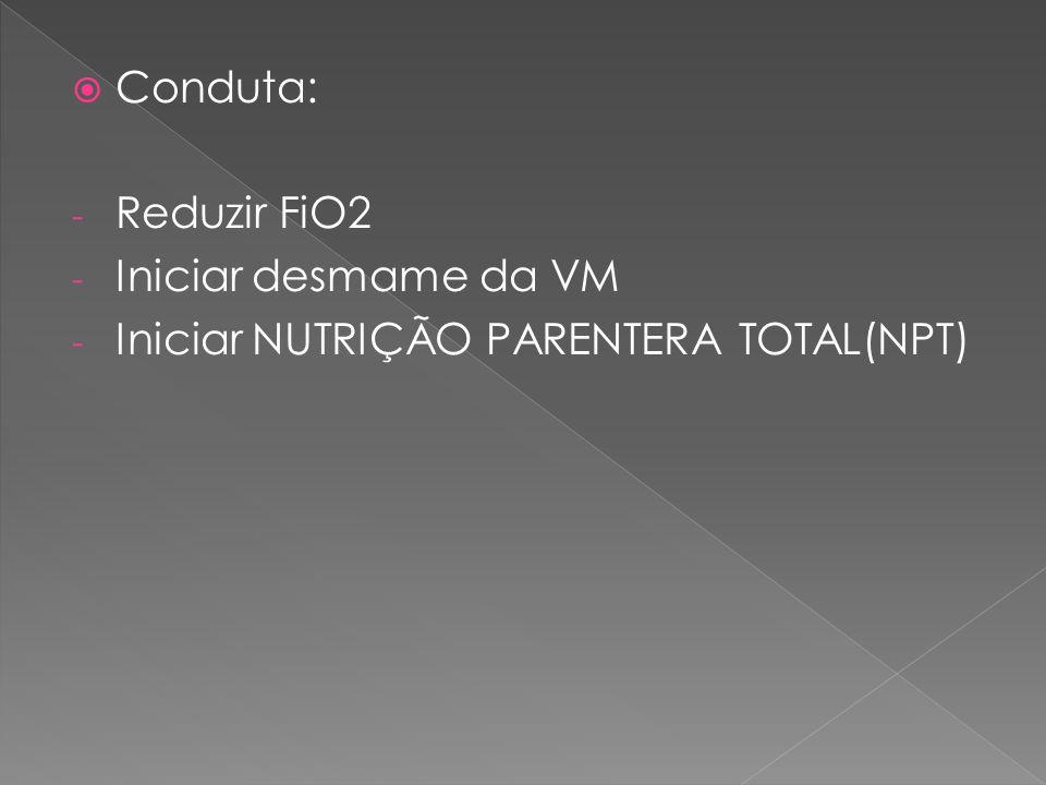  Conduta: - Reduzir FiO2 - Iniciar desmame da VM - Iniciar NUTRIÇÃO PARENTERA TOTAL(NPT)