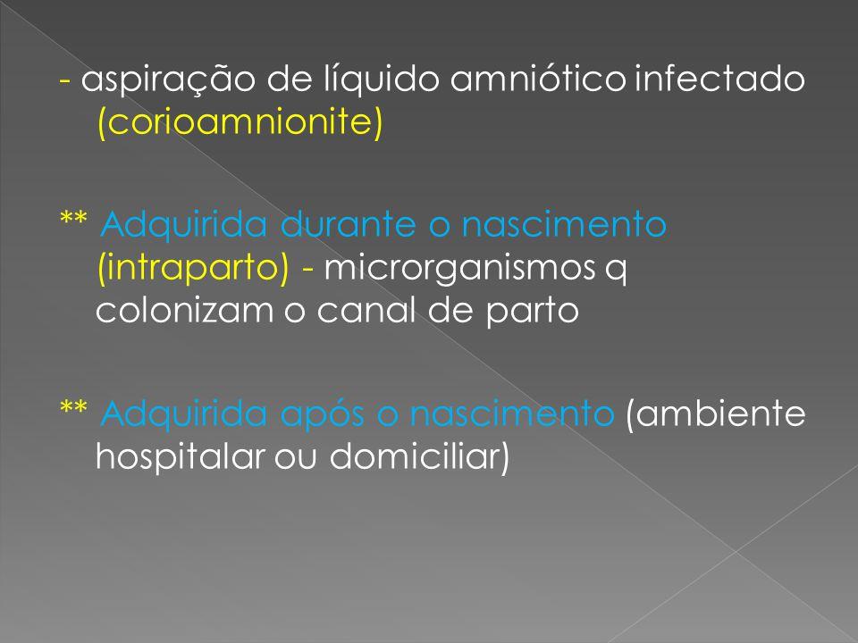 - aspiração de líquido amniótico infectado (corioamnionite) ** Adquirida durante o nascimento (intraparto) - microrganismos q colonizam o canal de par