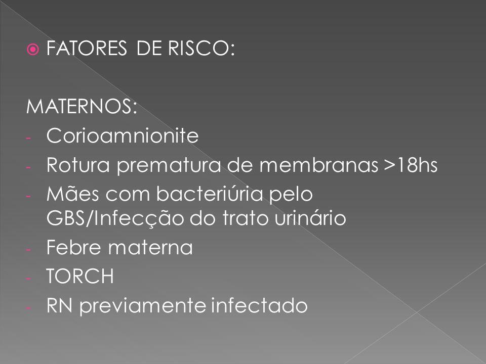  FATORES DE RISCO: MATERNOS: - Corioamnionite - Rotura prematura de membranas >18hs - Mães com bacteriúria pelo GBS/Infecção do trato urinário - Febr
