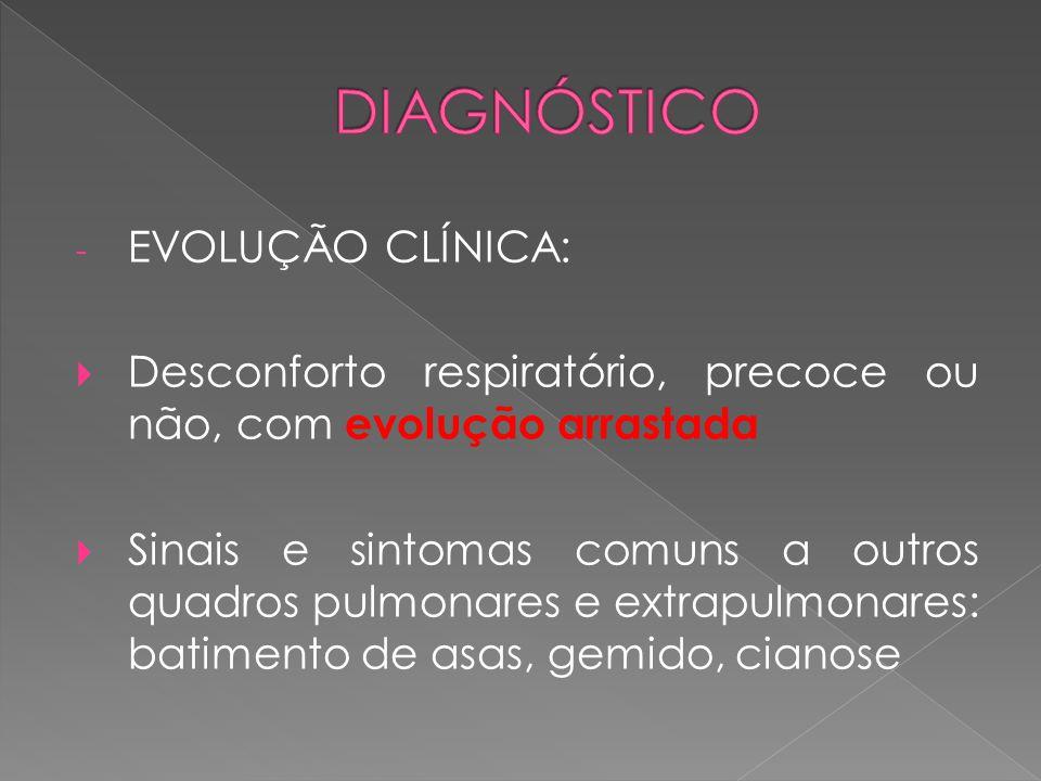 - EVOLUÇÃO CLÍNICA:  Desconforto respiratório, precoce ou não, com evolução arrastada  Sinais e sintomas comuns a outros quadros pulmonares e extrap