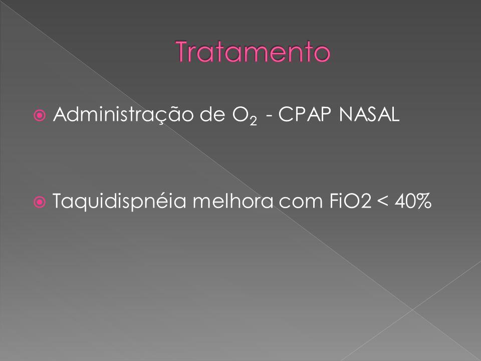  Administração de O 2 - CPAP NASAL  Taquidispnéia melhora com FiO2 < 40%
