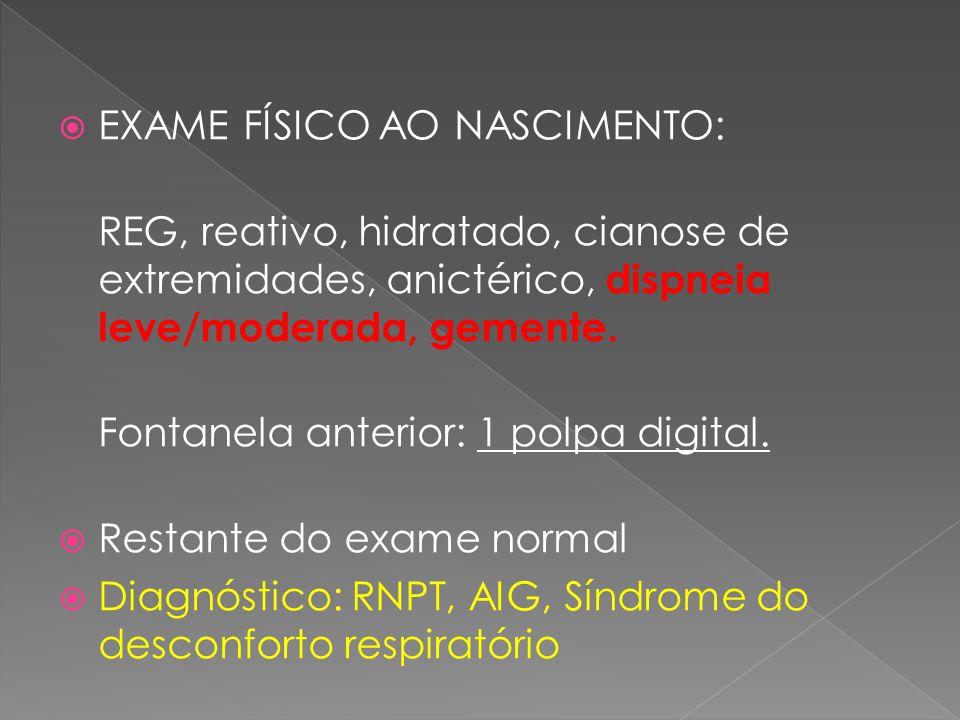  EXAME FÍSICO AO NASCIMENTO: REG, reativo, hidratado, cianose de extremidades, anictérico, dispneia leve/moderada, gemente. Fontanela anterior: 1 pol