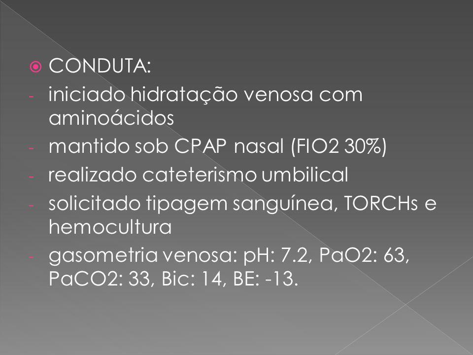  CONDUTA: - iniciado hidratação venosa com aminoácidos - mantido sob CPAP nasal (FIO2 30%) - realizado cateterismo umbilical - solicitado tipagem san