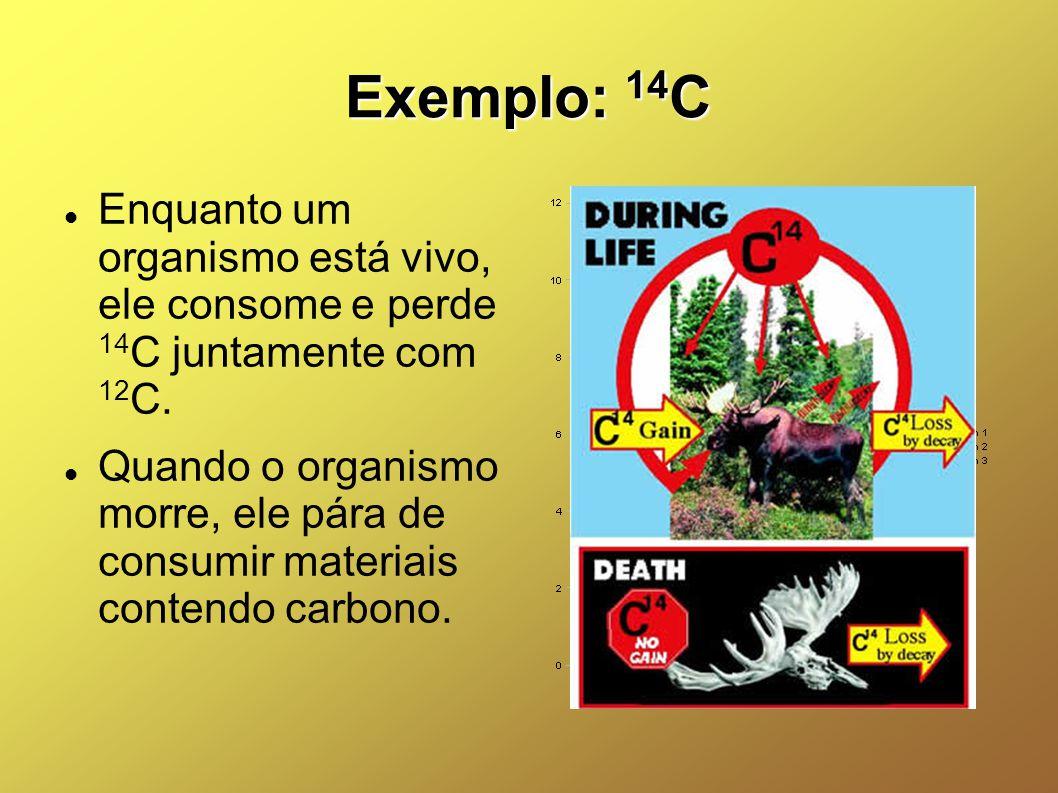 Exemplo: 14 C Enquanto um organismo está vivo, ele consome e perde 14 C juntamente com 12 C. Quando o organismo morre, ele pára de consumir materiais
