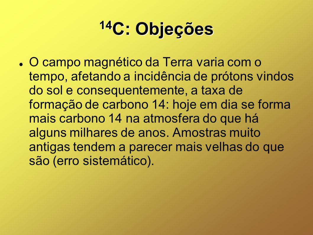 14 C: Objeções O campo magnético da Terra varia com o tempo, afetando a incidência de prótons vindos do sol e consequentemente, a taxa de formação de