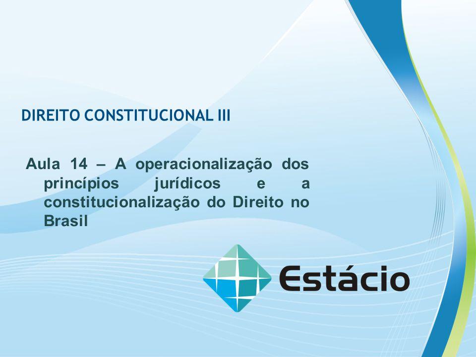 DIREITO CONSTITUCIONAL III Aula 14 – A operacionalização dos princípios jurídicos e a constitucionalização do Direito no Brasil