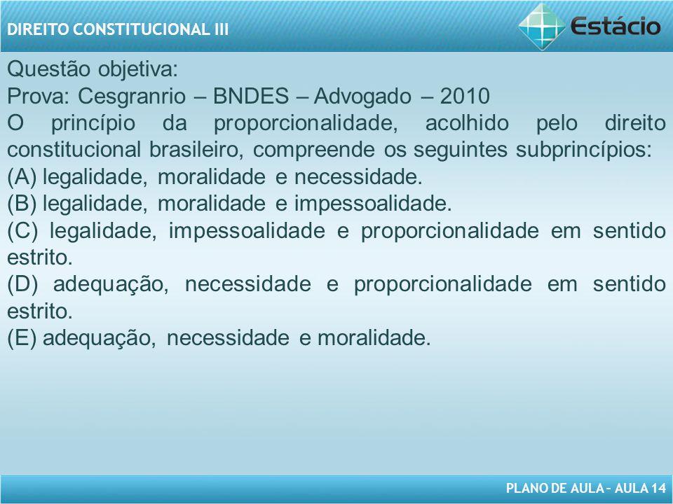 PLANO DE AULA – AULA 14 DIREITO CONSTITUCIONAL III Questão objetiva: Prova: Cesgranrio – BNDES – Advogado – 2010 O princípio da proporcionalidade, aco