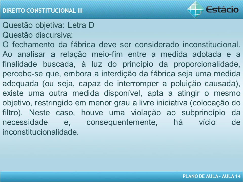 PLANO DE AULA – AULA 14 DIREITO CONSTITUCIONAL III Questão objetiva: Letra D Questão discursiva: O fechamento da fábrica deve ser considerado inconsti
