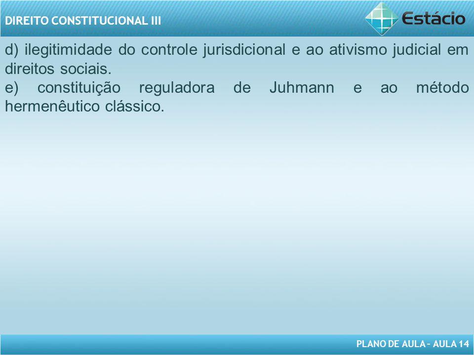 PLANO DE AULA – AULA 14 DIREITO CONSTITUCIONAL III d) ilegitimidade do controle jurisdicional e ao ativismo judicial em direitos sociais. e) constitui
