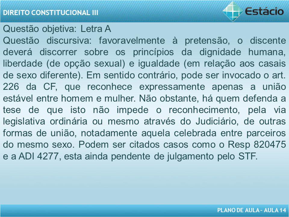 PLANO DE AULA – AULA 14 DIREITO CONSTITUCIONAL III Questão objetiva: Letra A Questão discursiva: favoravelmente à pretensão, o discente deverá discorr