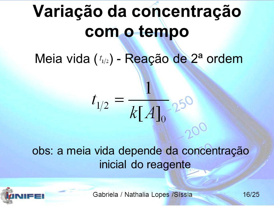 Variação da concentração com o tempo Meia vida ( ) - Reação de 2ª ordem obs: a meia vida depende da concentração inicial do reagente Gabriela / Nathal