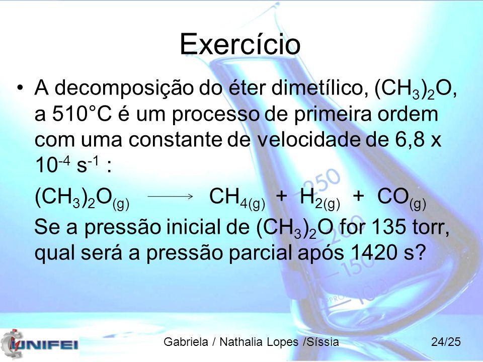 Exercício A decomposição do éter dimetílico, (CH 3 ) 2 O, a 510°C é um processo de primeira ordem com uma constante de velocidade de 6,8 x 10 -4 s -1