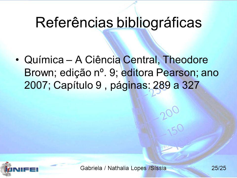 Referências bibliográficas Química – A Ciência Central, Theodore Brown; edição nº. 9; editora Pearson; ano 2007; Capítulo 9, páginas: 289 a 327 Gabrie