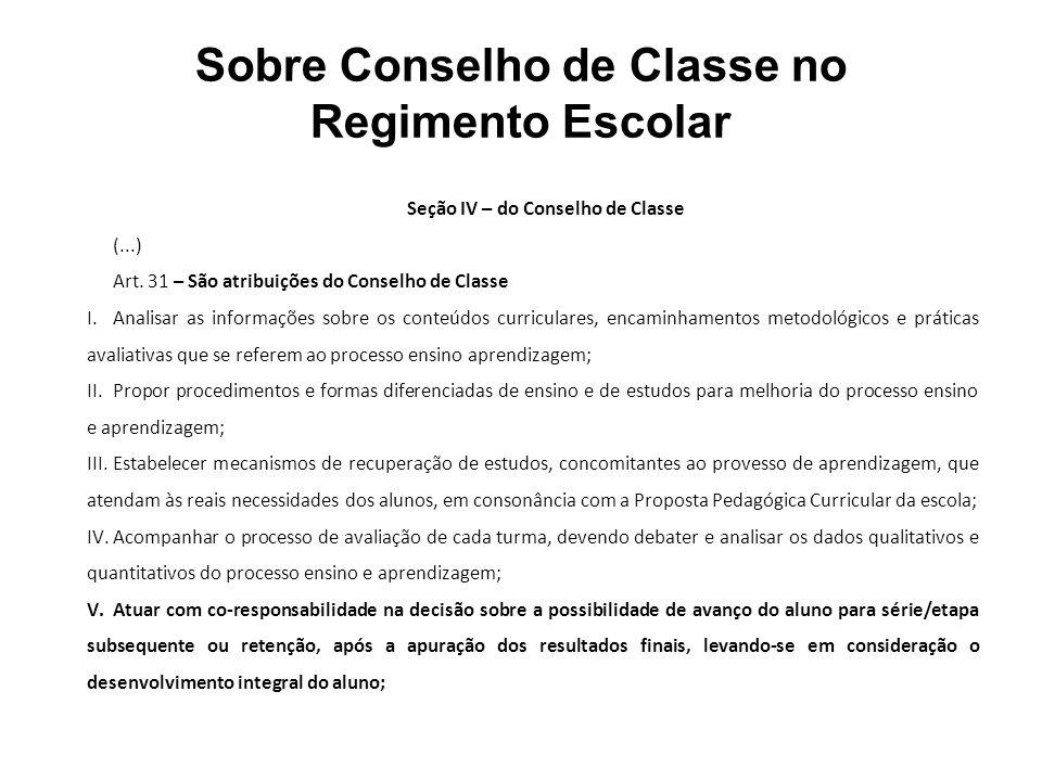 Sobre Conselho de Classe no Regimento Escolar Seção IV – do Conselho de Classe (...) Art. 31 – São atribuições do Conselho de Classe I.Analisar as inf
