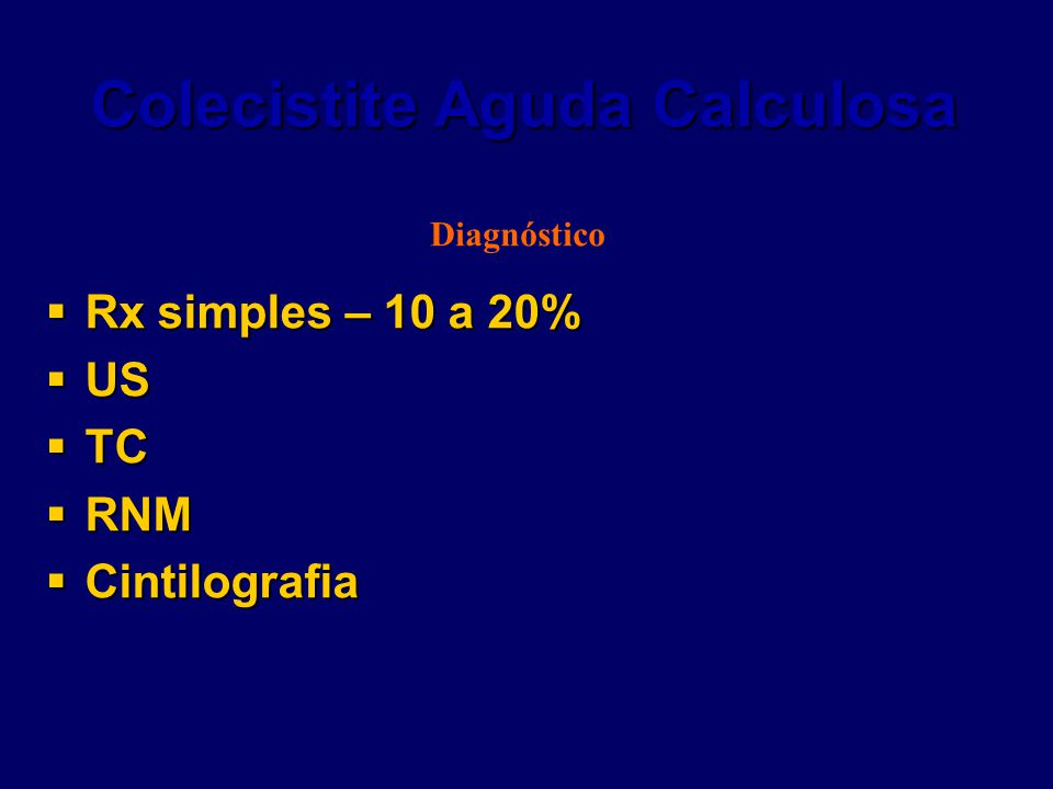 Colecistite Aguda Calculosa  Rx simples – 10 a 20%  US  TC  RNM  Cintilografia Diagnóstico
