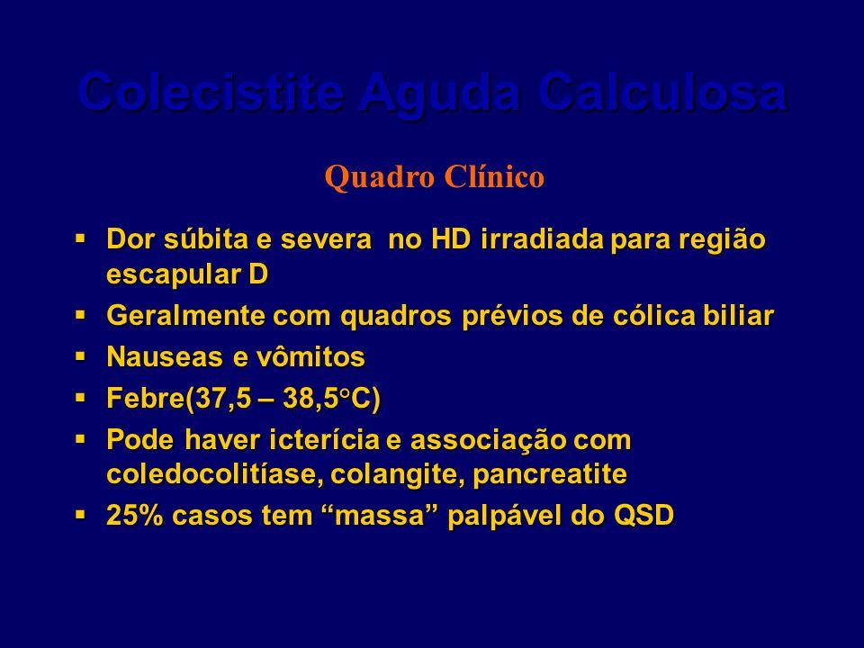 Colecistite Aguda Calculosa  Dor súbita e severa no HD irradiada para região escapular D  Geralmente com quadros prévios de cólica biliar  Nauseas