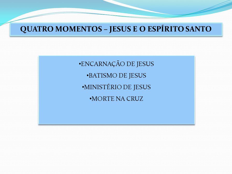 QUATRO MOMENTOS – JESUS E O ESPÍRITO SANTO ENCARNAÇÃO DE JESUS BATISMO DE JESUS MINISTÉRIO DE JESUS MORTE NA CRUZ ENCARNAÇÃO DE JESUS BATISMO DE JESUS MINISTÉRIO DE JESUS MORTE NA CRUZ