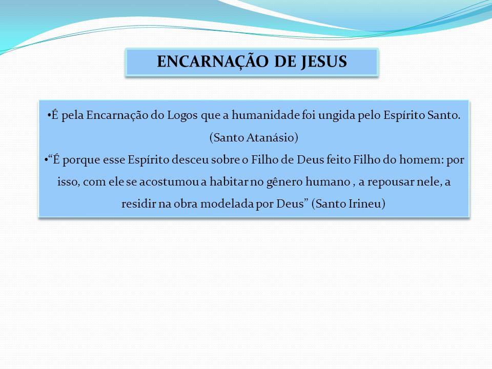ENCARNAÇÃO DE JESUS É pela Encarnação do Logos que a humanidade foi ungida pelo Espírito Santo.