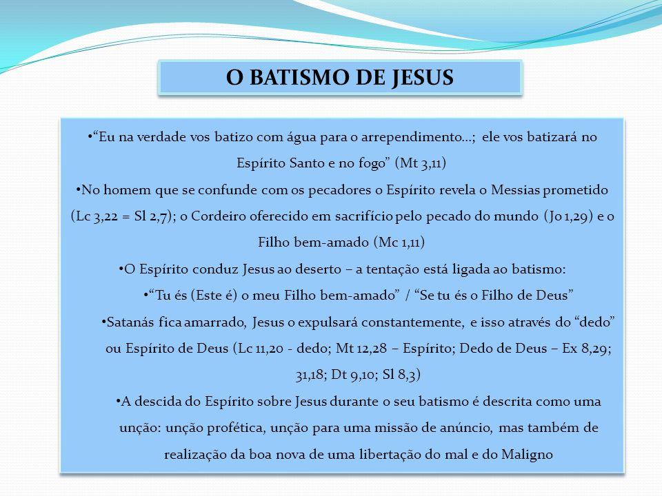 O BATISMO DE JESUS Eu na verdade vos batizo com água para o arrependimento...; ele vos batizará no Espírito Santo e no fogo (Mt 3,11) No homem que se confunde com os pecadores o Espírito revela o Messias prometido (Lc 3,22 = Sl 2,7); o Cordeiro oferecido em sacrifício pelo pecado do mundo (Jo 1,29) e o Filho bem-amado (Mc 1,11) O Espírito conduz Jesus ao deserto – a tentação está ligada ao batismo: Tu és (Este é) o meu Filho bem-amado / Se tu és o Filho de Deus Satanás fica amarrado, Jesus o expulsará constantemente, e isso através do dedo ou Espírito de Deus (Lc 11,20 - dedo; Mt 12,28 – Espírito; Dedo de Deus – Ex 8,29; 31,18; Dt 9,10; Sl 8,3) A descida do Espírito sobre Jesus durante o seu batismo é descrita como uma unção: unção profética, unção para uma missão de anúncio, mas também de realização da boa nova de uma libertação do mal e do Maligno Eu na verdade vos batizo com água para o arrependimento...; ele vos batizará no Espírito Santo e no fogo (Mt 3,11) No homem que se confunde com os pecadores o Espírito revela o Messias prometido (Lc 3,22 = Sl 2,7); o Cordeiro oferecido em sacrifício pelo pecado do mundo (Jo 1,29) e o Filho bem-amado (Mc 1,11) O Espírito conduz Jesus ao deserto – a tentação está ligada ao batismo: Tu és (Este é) o meu Filho bem-amado / Se tu és o Filho de Deus Satanás fica amarrado, Jesus o expulsará constantemente, e isso através do dedo ou Espírito de Deus (Lc 11,20 - dedo; Mt 12,28 – Espírito; Dedo de Deus – Ex 8,29; 31,18; Dt 9,10; Sl 8,3) A descida do Espírito sobre Jesus durante o seu batismo é descrita como uma unção: unção profética, unção para uma missão de anúncio, mas também de realização da boa nova de uma libertação do mal e do Maligno