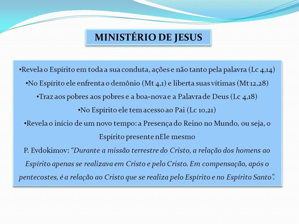 MINISTÉRIO DE JESUS Revela o Espírito em toda a sua conduta, ações e não tanto pela palavra (Lc 4,14) No Espírito ele enfrenta o demônio (Mt 4,1) e liberta suas vítimas (Mt 12,28) Traz aos pobres aos pobres e a boa-nova e a Palavra de Deus (Lc 4,18) No Espírito ele tem acesso ao Pai (Lc 10,21) Revela o início de um novo tempo: a Presença do Reino no Mundo, ou seja, o Espírito presente nEle mesmo P.