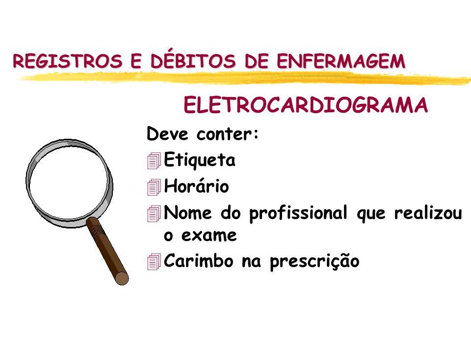 REGISTROS E DÉBITOS DE ENFERMAGEM ELETROCARDIOGRAMA Deve conter: 4Etiqueta 4Horário 4Nome do profissional que realizou o exame 4Carimbo na prescrição